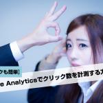【チェックも簡単!】Google Analyticsでクリック数を計測する方法【イベントトラッキング】