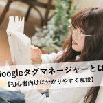 Googleタグマネージャーとは【初心者向けに分かりやすくメリットと導入の流れを解説】
